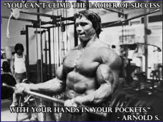 "Arnold says ""You can't climb the ladder of success with your hands in your pockets."""